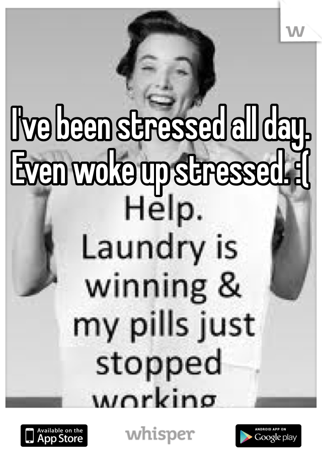 I've been stressed all day. Even woke up stressed. :(