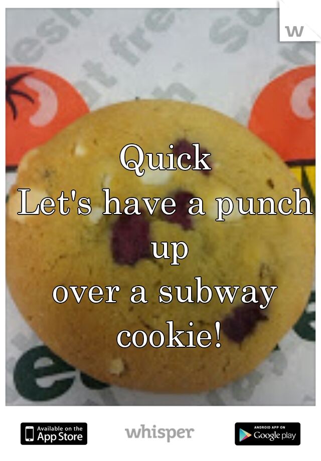 Quick Let's have a punch up over a subway cookie!