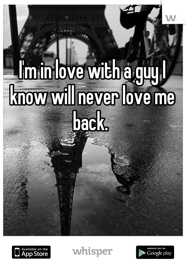 I'm in love with a guy I know will never love me back.