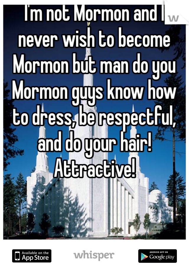 I'm not Mormon and I never wish to become Mormon but man do you Mormon guys know how to dress, be respectful, and do your hair! Attractive!