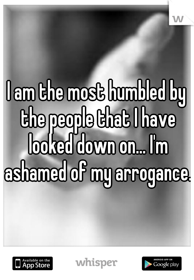 I am the most humbled by the people that I have looked down on... I'm ashamed of my arrogance.