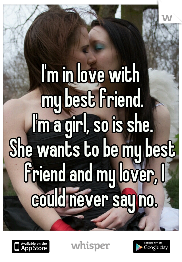 I'm in love with  my best friend. I'm a girl, so is she. She wants to be my best friend and my lover, I could never say no.