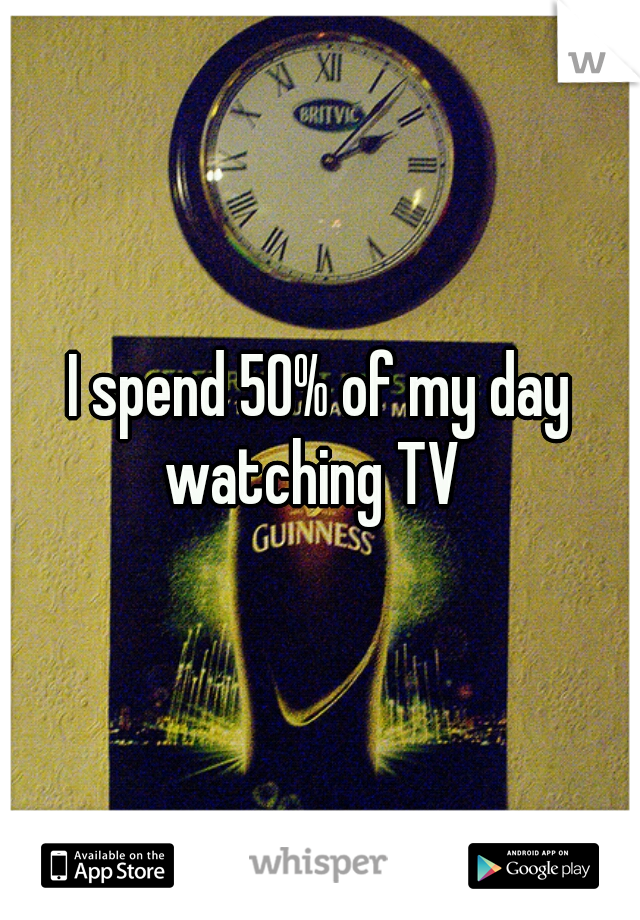 I spend 50% of my day watching TV