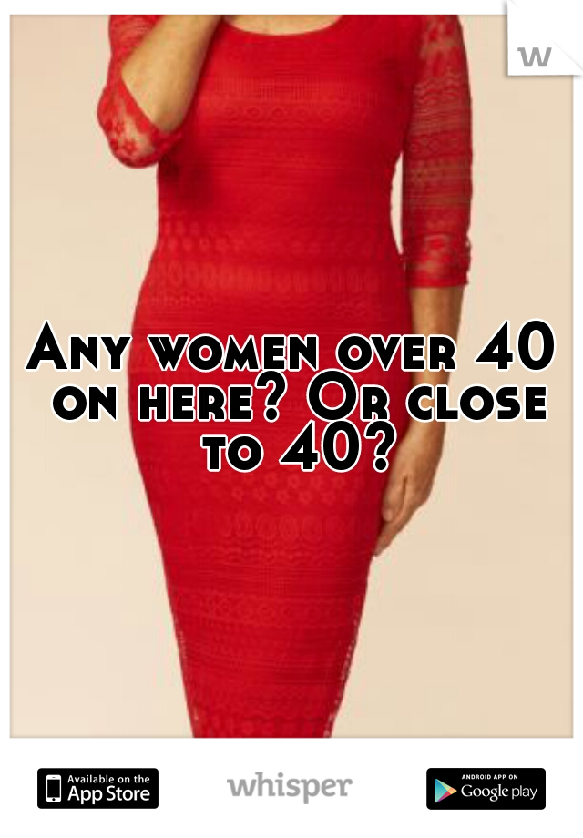 Any women over 40 on here? Or close to 40?