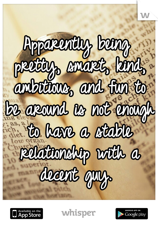 Apparently being pretty, smart, kind, ambitious, and fun to be around is not enough to have a stable relationship with a decent guy.