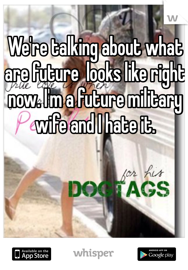We're talking about what are future  looks like right now. I'm a future military wife and I hate it.