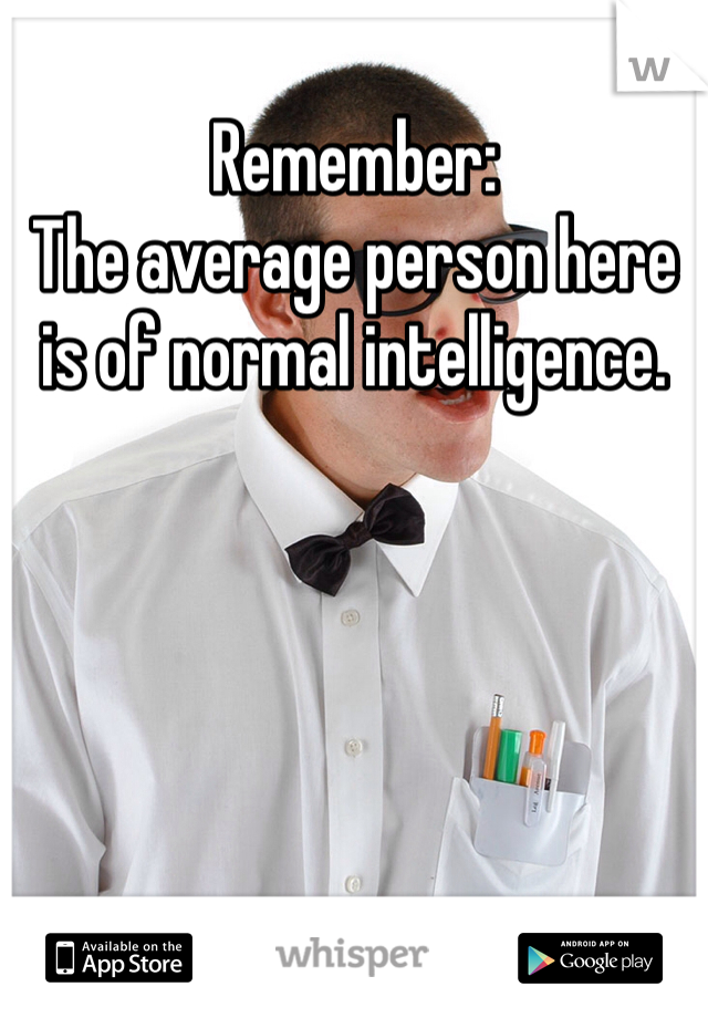Remember: The average person here is of normal intelligence.