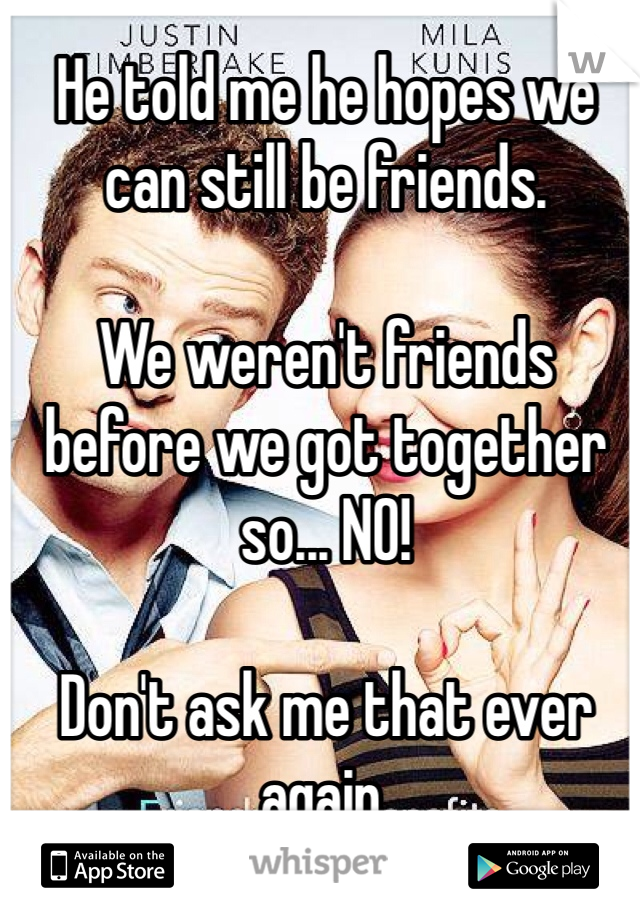 He told me he hopes we can still be friends.   We weren't friends before we got together so... NO!   Don't ask me that ever again.