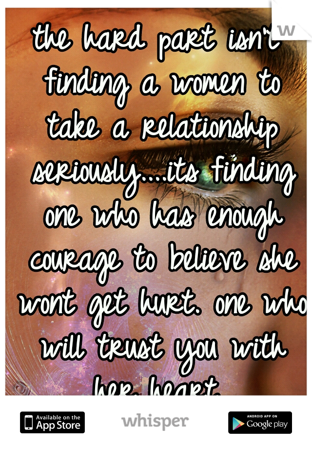 the hard part isn't finding a women to take a relationship seriously....its finding one who has enough courage to believe she wont get hurt. one who will trust you with her heart