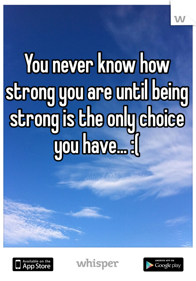 You never know how strong you are until being strong is the only choice you have... :(