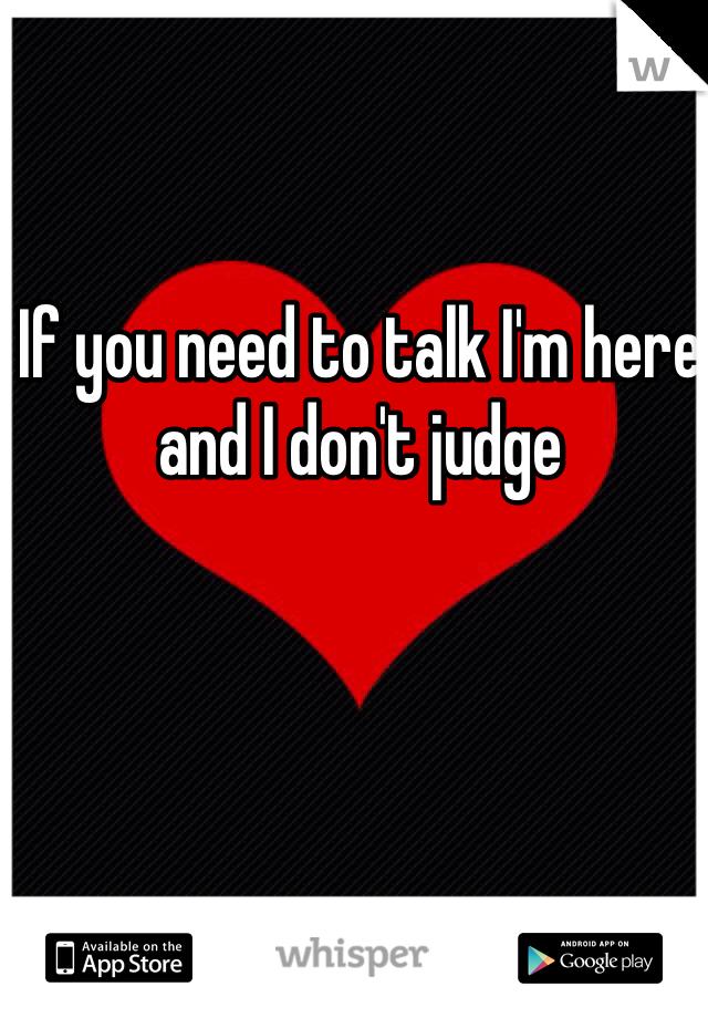 If you need to talk I'm here and I don't judge