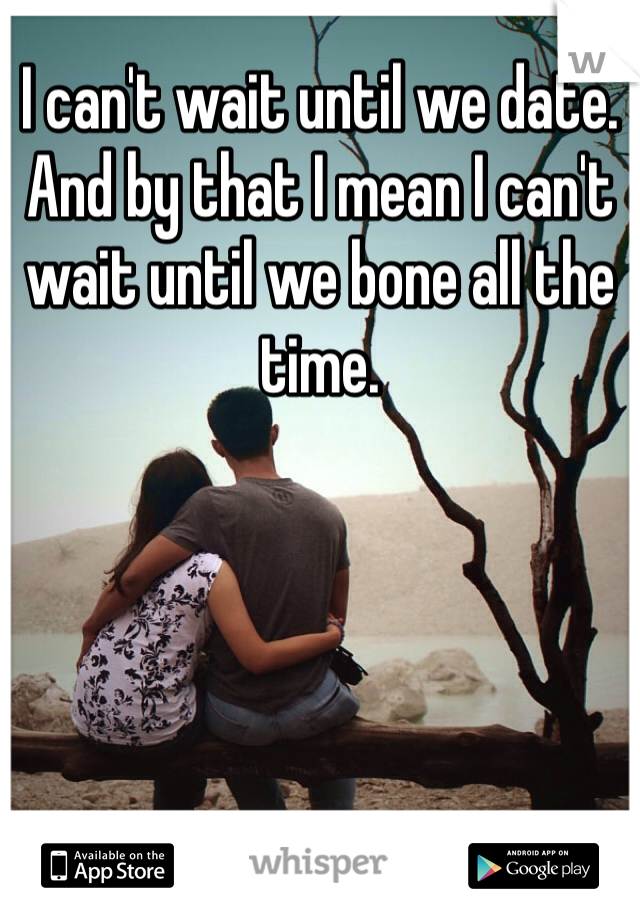 I can't wait until we date.  And by that I mean I can't wait until we bone all the time.