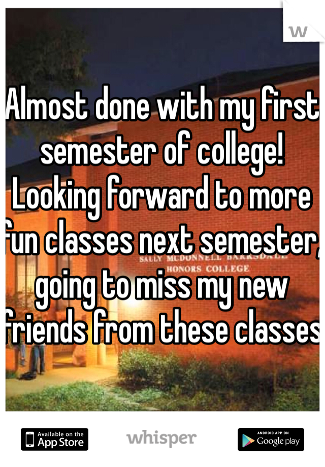Almost done with my first semester of college! Looking forward to more fun classes next semester, going to miss my new friends from these classes