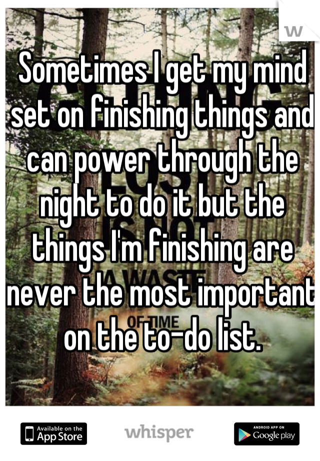 Sometimes I get my mind set on finishing things and can power through the night to do it but the things I'm finishing are never the most important on the to-do list.