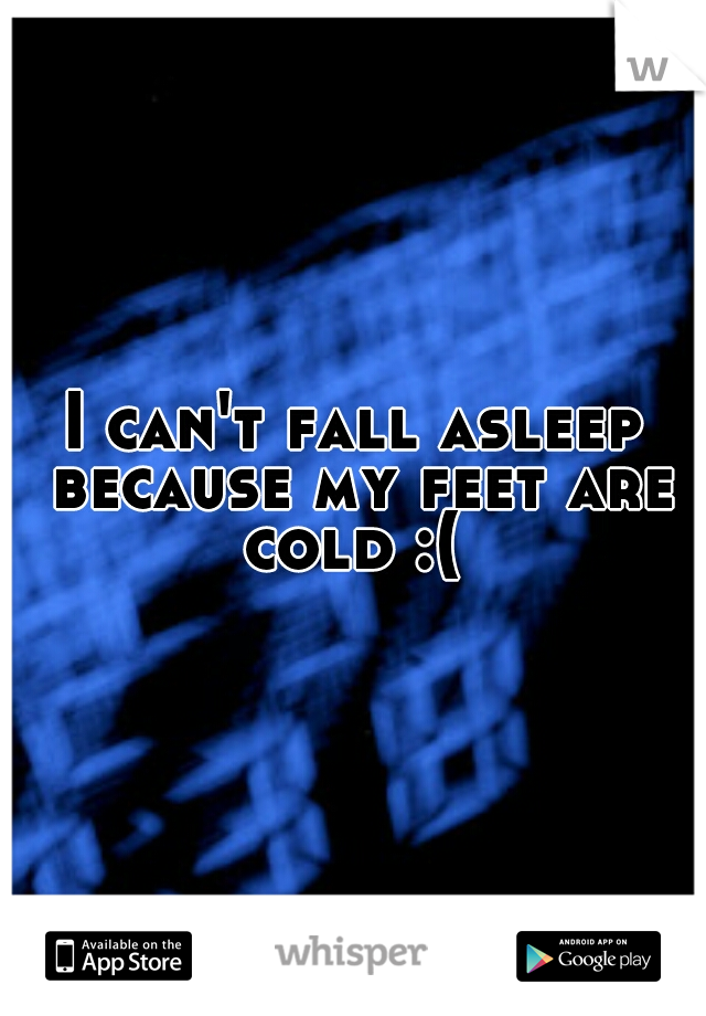 I can't fall asleep because my feet are cold :(
