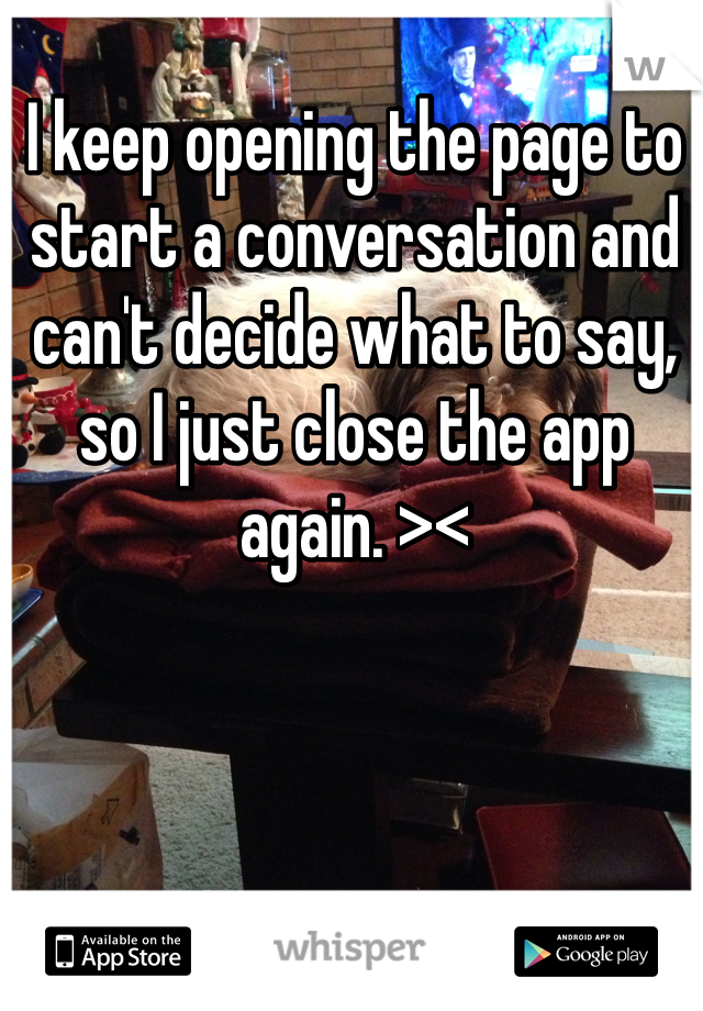 I keep opening the page to start a conversation and can't decide what to say, so I just close the app again. ><