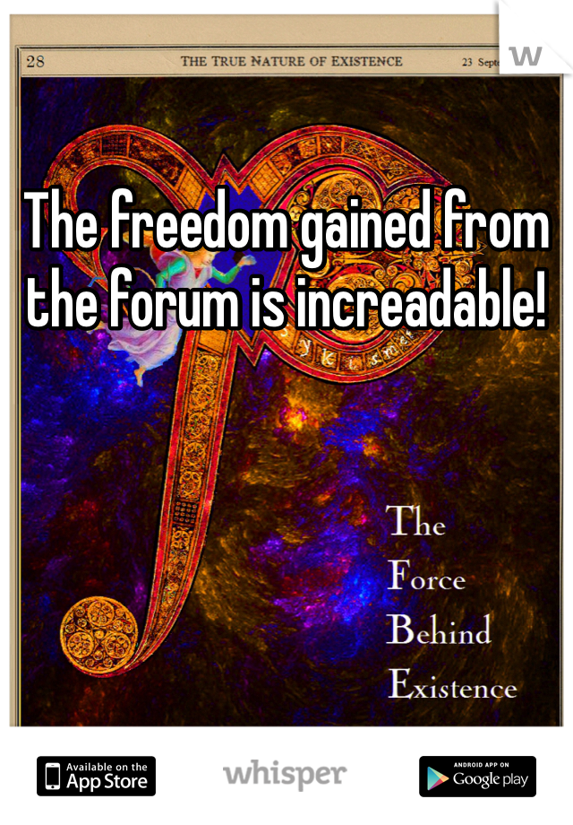 The freedom gained from the forum is increadable!