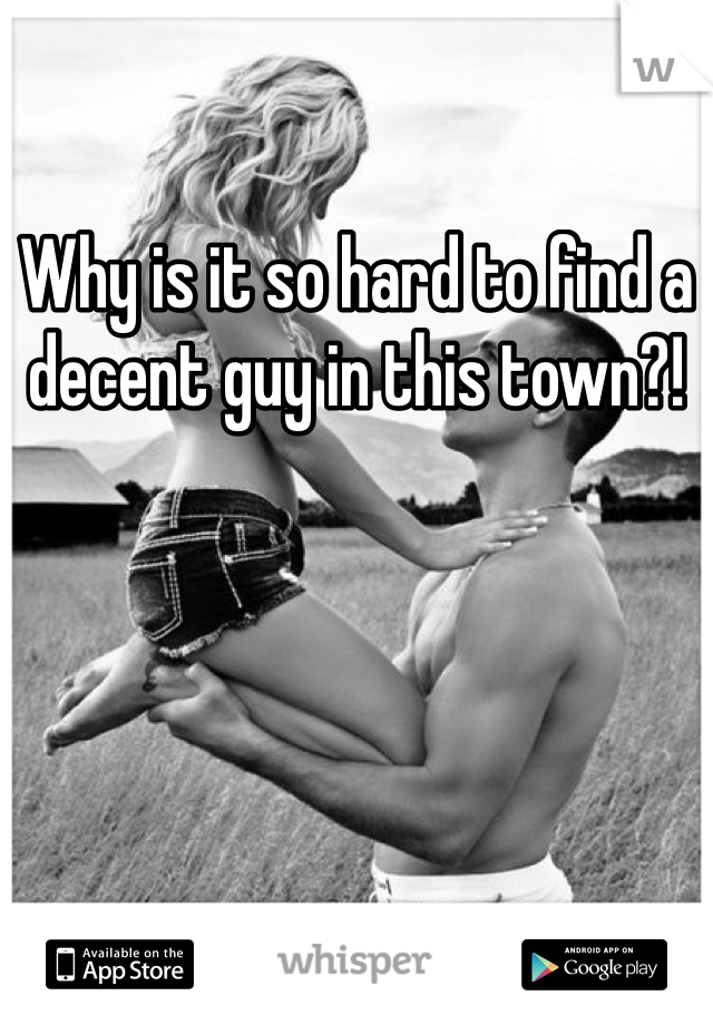 Why is it so hard to find a decent guy in this town?!