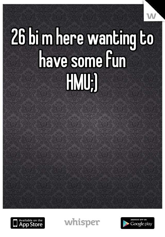 26 bi m here wanting to have some fun  HMU;)