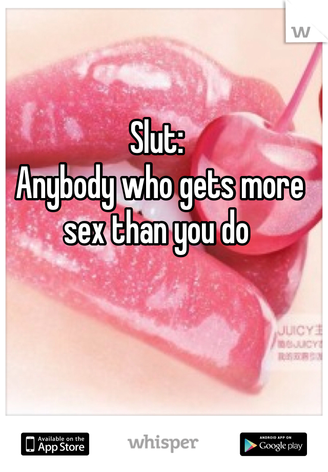 Slut:  Anybody who gets more sex than you do