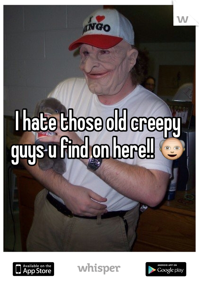 I hate those old creepy guys u find on here!! 👴