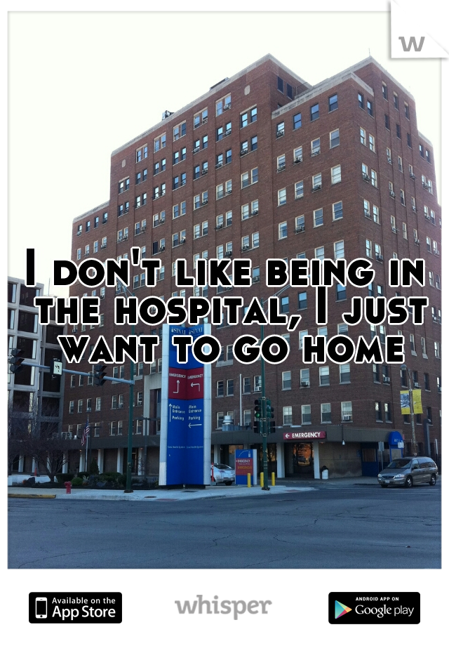 I don't like being in the hospital, I just want to go home