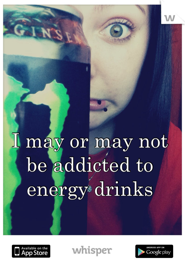I may or may not be addicted to energy drinks