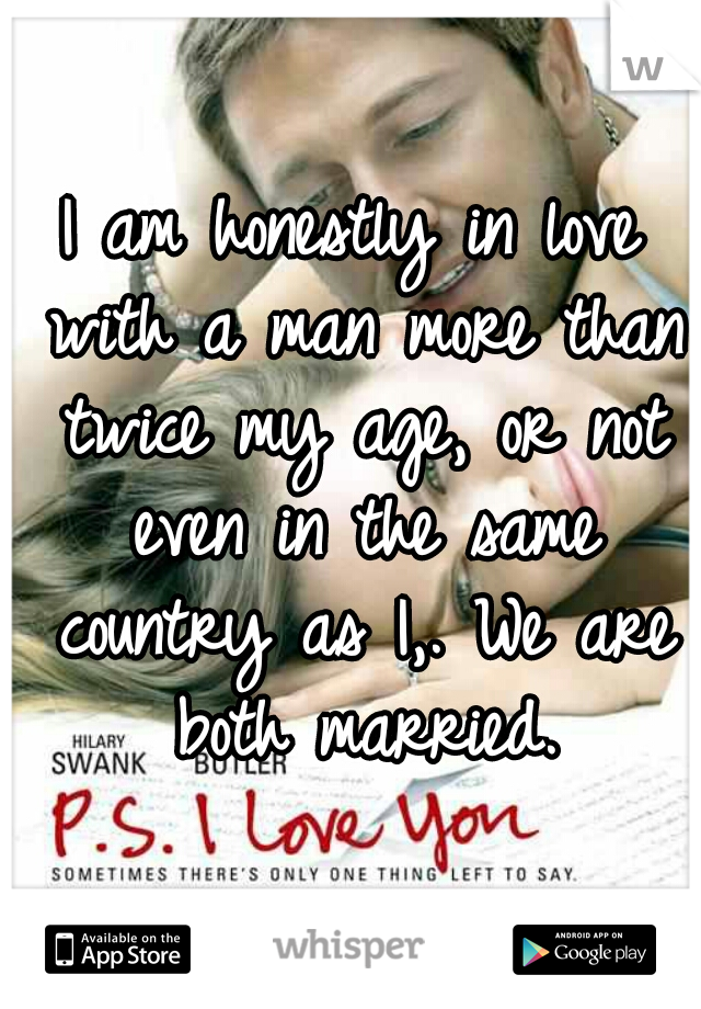 I am honestly in love with a man more than twice my age, or not even in the same country as I,. We are both married.