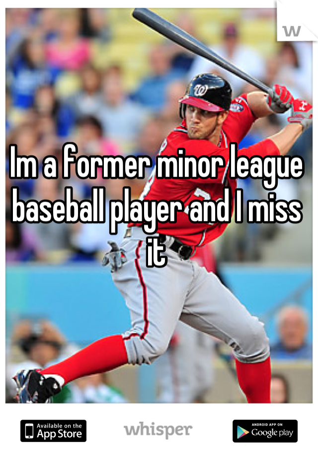 Im a former minor league baseball player and I miss it