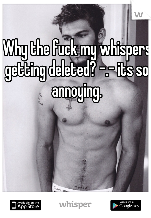 Why the fuck my whispers getting deleted? -.- its so annoying.
