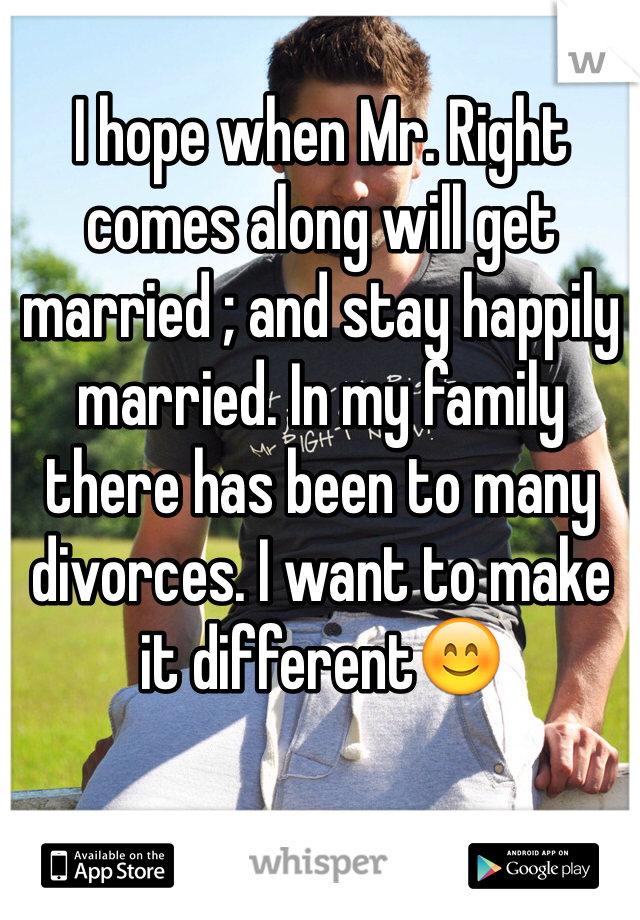 I hope when Mr. Right comes along will get married ; and stay happily married. In my family there has been to many divorces. I want to make it different😊