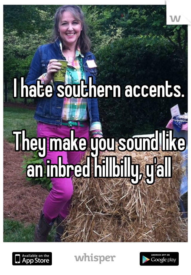 I hate southern accents.  They make you sound like an inbred hillbilly, y'all