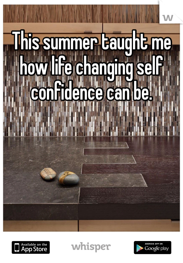 This summer taught me how life changing self confidence can be.