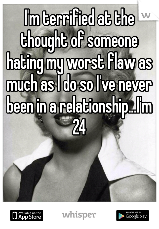 I'm terrified at the thought of someone hating my worst flaw as much as I do so I've never been in a relationship...I'm 24