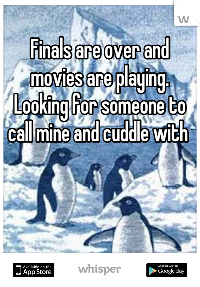 Finals are over and movies are playing. Looking for someone to call mine and cuddle with