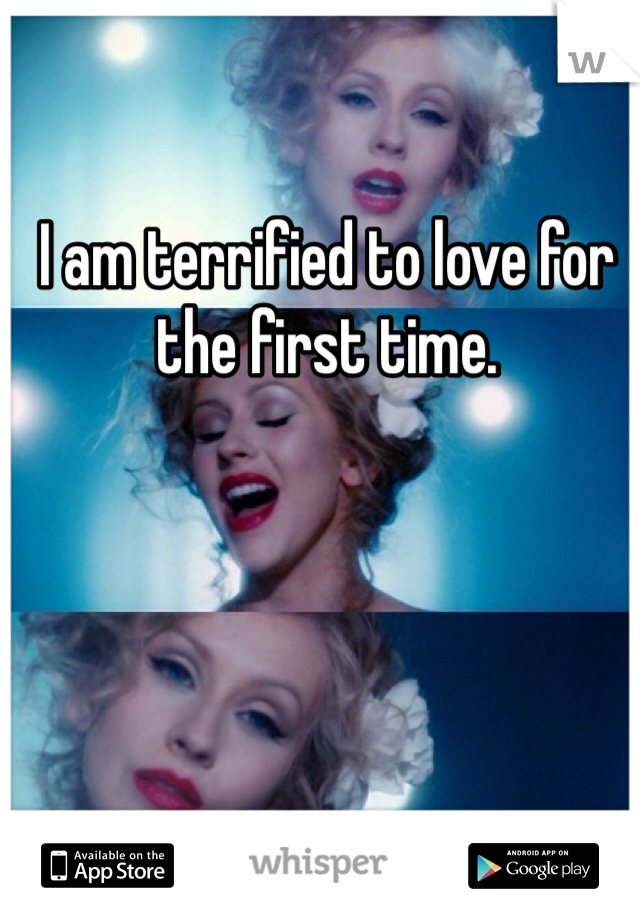 I am terrified to love for the first time.