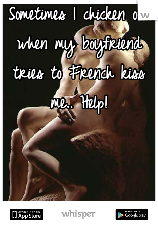 Sometimes I chicken out when my boyfriend tries to French kiss me.. Help!