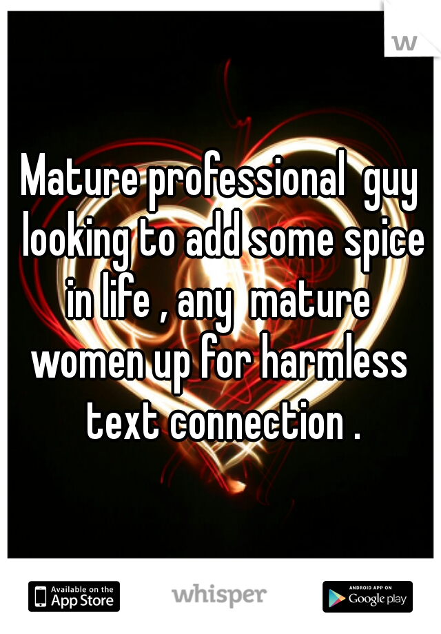 Mature professional  guy looking to add some spice in life , any  mature  women up for harmless  text connection .