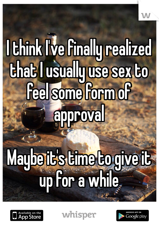 I think I've finally realized that I usually use sex to feel some form of approval  Maybe it's time to give it up for a while