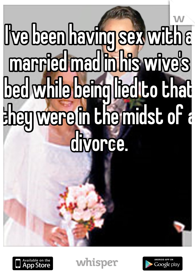 I've been having sex with a married mad in his wive's bed while being lied to that they were in the midst of a divorce.
