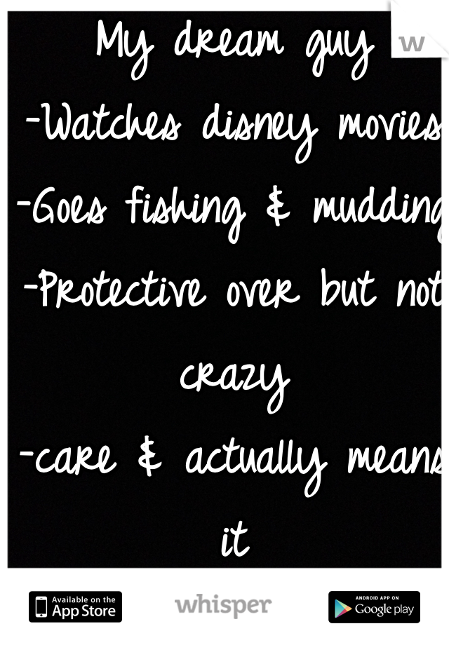 My dream guy -Watches disney movies -Goes fishing & mudding -Protective over but not crazy -care & actually means it