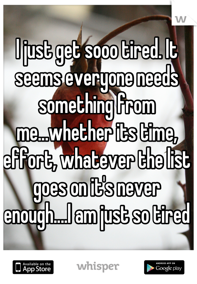 I just get sooo tired. It seems everyone needs something from me...whether its time, effort, whatever the list goes on it's never enough....I am just so tired
