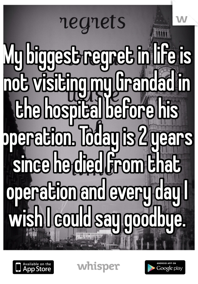 My biggest regret in life is not visiting my Grandad in the hospital before his operation. Today is 2 years since he died from that operation and every day I wish I could say goodbye.