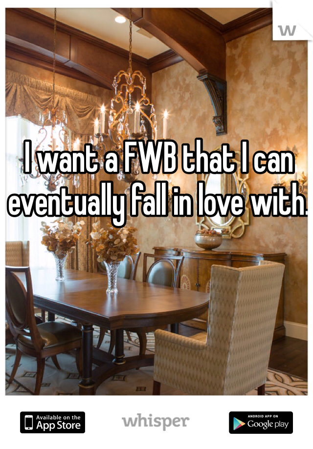 I want a FWB that I can eventually fall in love with.