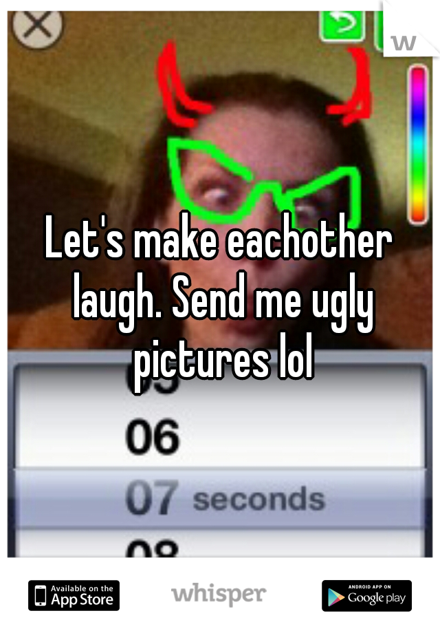 Let's make eachother laugh. Send me ugly pictures lol