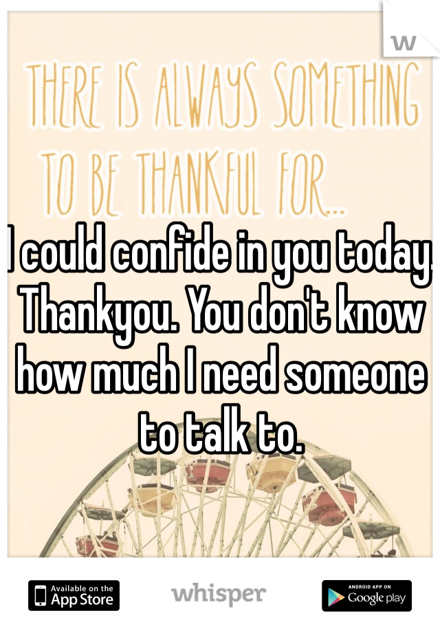 I could confide in you today. Thankyou. You don't know how much I need someone to talk to.