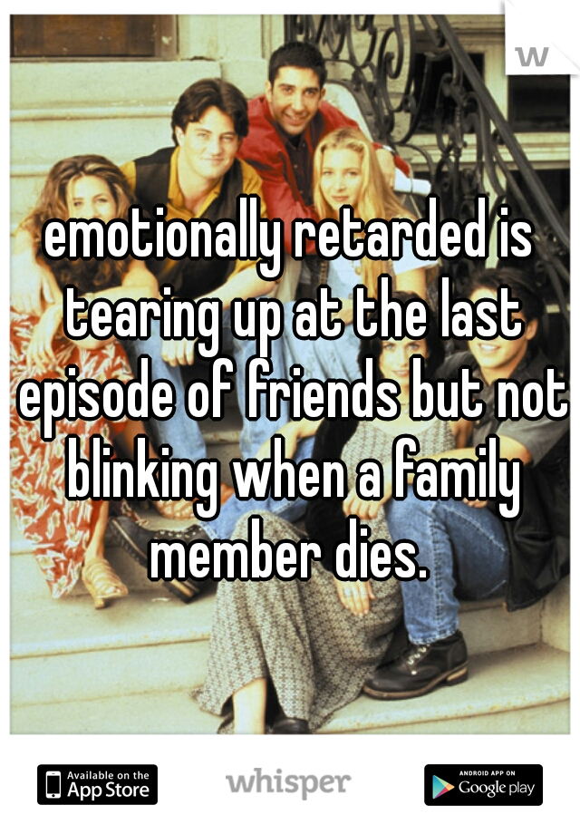 emotionally retarded is tearing up at the last episode of friends but not blinking when a family member dies.