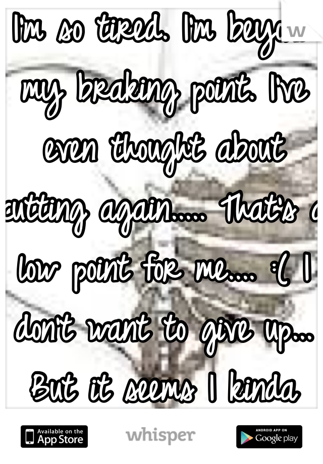 I'm so tired. I'm beyond my braking point. I've even thought about cutting again..... That's a low point for me.... :( I don't want to give up... But it seems I kinda already did..