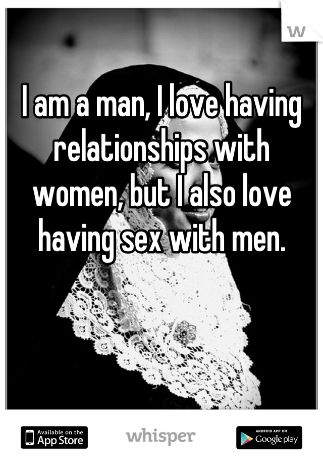 I am a man, I love having relationships with women, but I also love having sex with men.