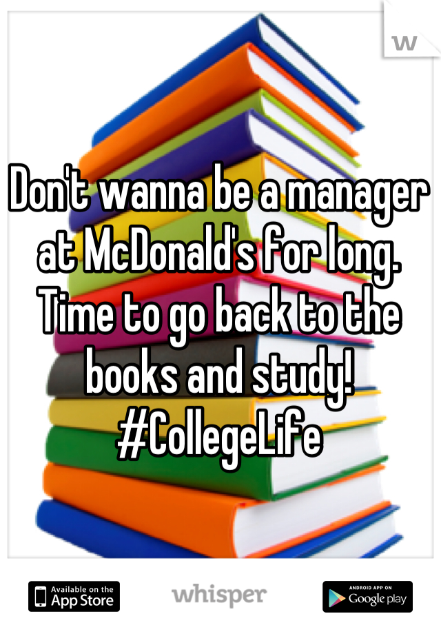 Don't wanna be a manager at McDonald's for long. Time to go back to the books and study! #CollegeLife